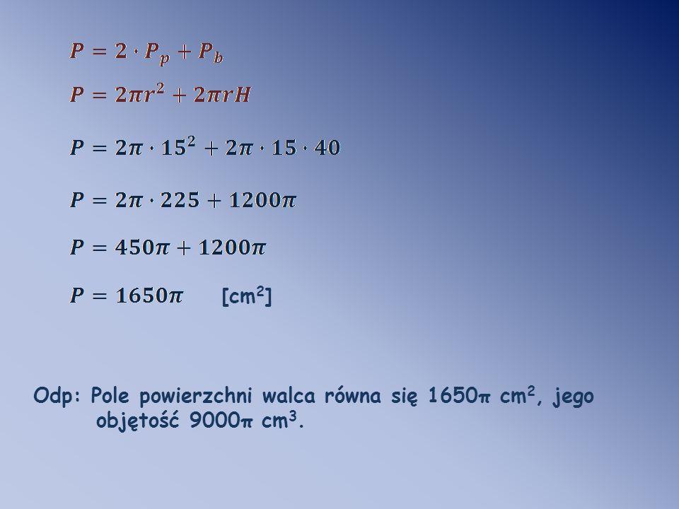 [cm2] Odp: Pole powierzchni walca równa się 1650π cm2, jego objętość 9000π cm3.